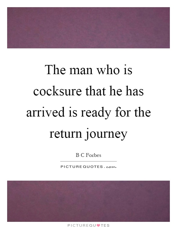 The man who is cocksure that he has arrived is ready for the return journey Picture Quote #1