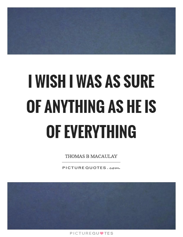 I wish I was as sure of anything as he is of everything Picture Quote #1