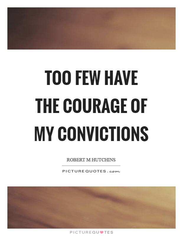 Too few have the courage of my convictions Picture Quote #1