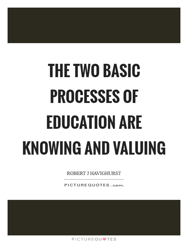 The two basic processes of education are knowing and valuing Picture Quote #1