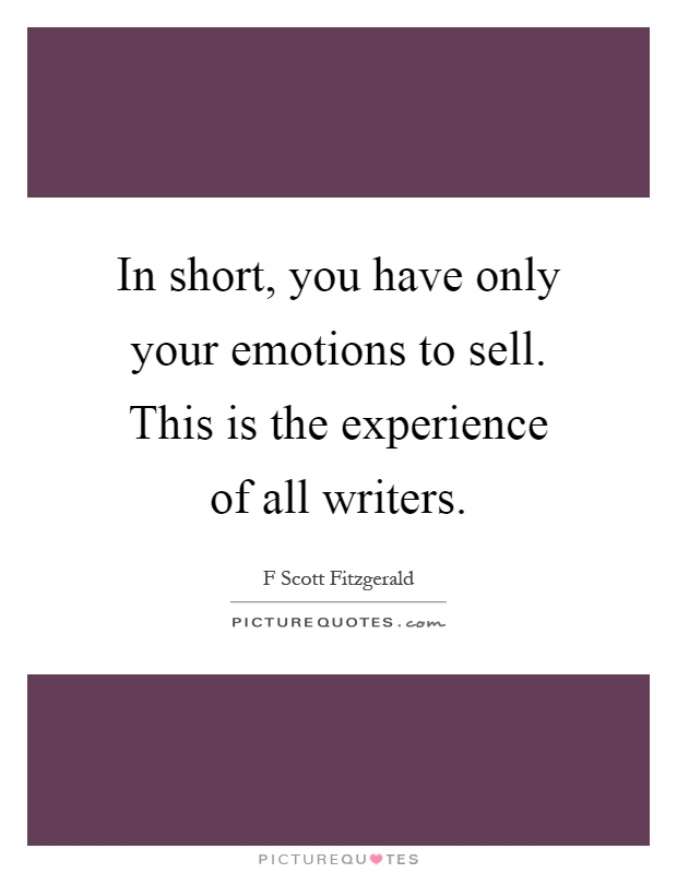 In short, you have only your emotions to sell. This is the experience of all writers Picture Quote #1