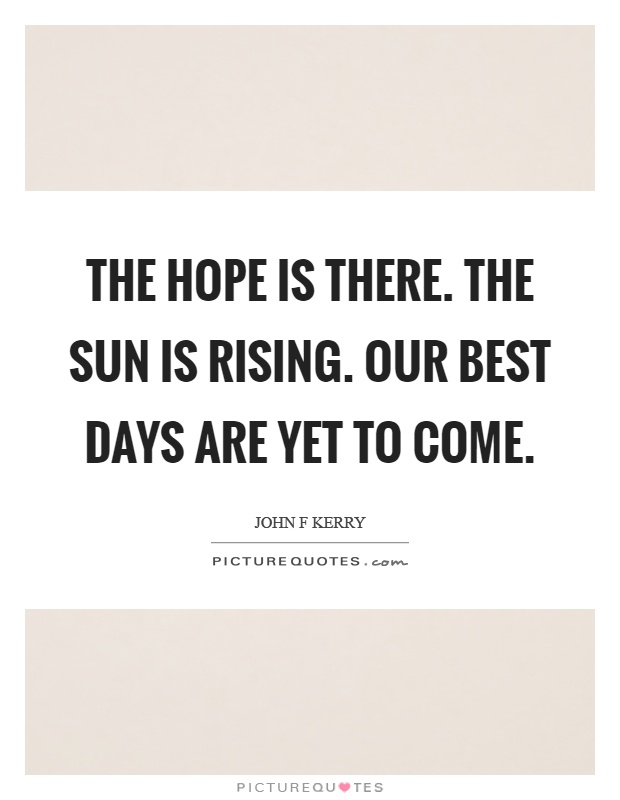 The hope is there. The sun is rising. Our best days are yet to come Picture Quote #1