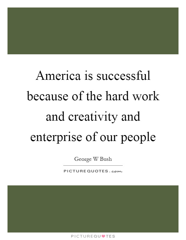 America is successful because of the hard work and creativity and enterprise of our people Picture Quote #1