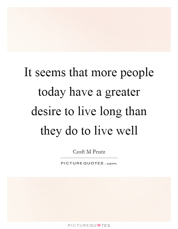 It seems that more people today have a greater desire to live long than they do to live well Picture Quote #1