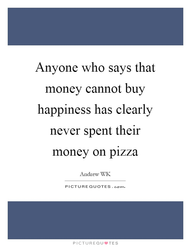 Anyone who says that money cannot buy happiness has clearly never spent their money on pizza Picture Quote #1