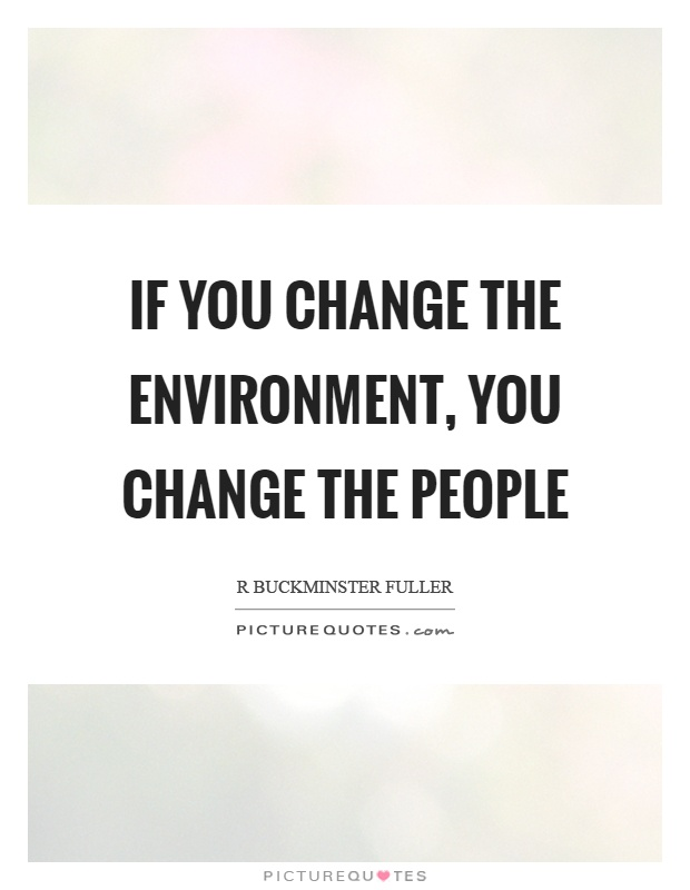 If you change the environment, you change the people Picture Quote #1