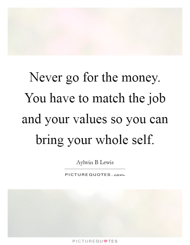 Never go for the money. You have to match the job and your values so you can bring your whole self Picture Quote #1