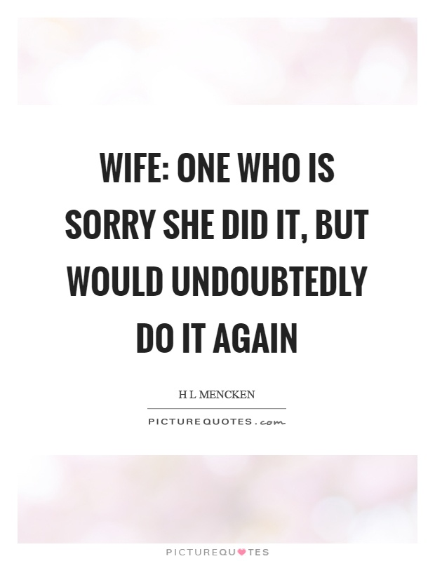 Wife: one who is sorry she did it, but would undoubtedly do it again Picture Quote #1