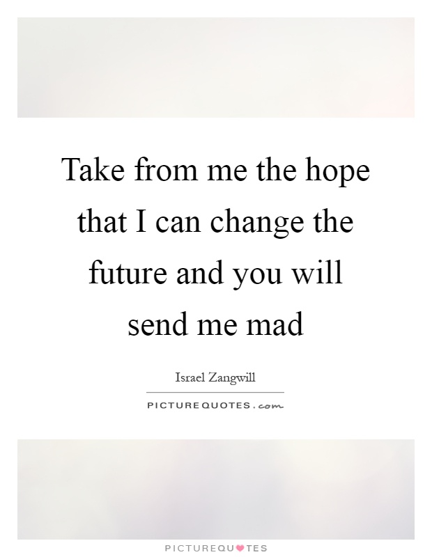 Take from me the hope that I can change the future and you will send me mad Picture Quote #1