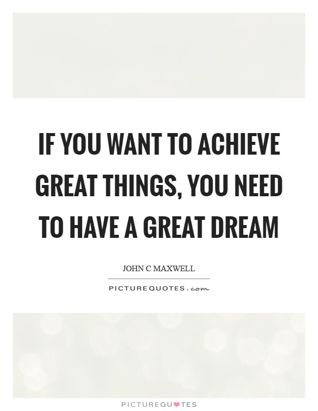 If you want to achieve great things, you need to have a great dream Picture Quote #1