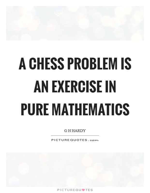 A chess problem is an exercise in pure mathematics Picture Quote #1