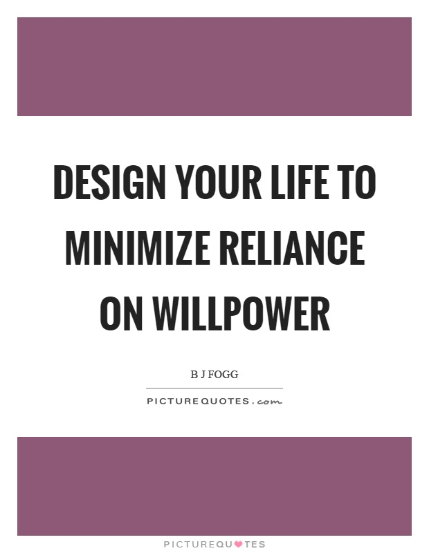 Design your life to minimize reliance on willpower Picture Quote #1