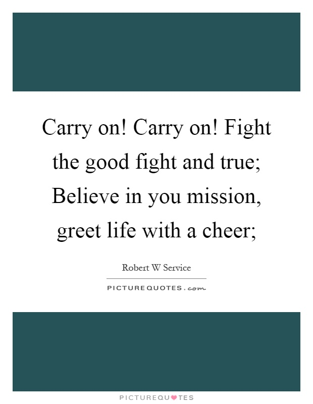 Carry on! Carry on! Fight the good fight and true; Believe in you mission, greet life with a cheer; Picture Quote #1
