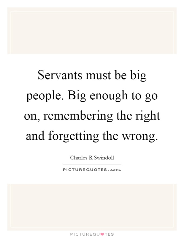 Servants must be big people. Big enough to go on, remembering the right and forgetting the wrong Picture Quote #1