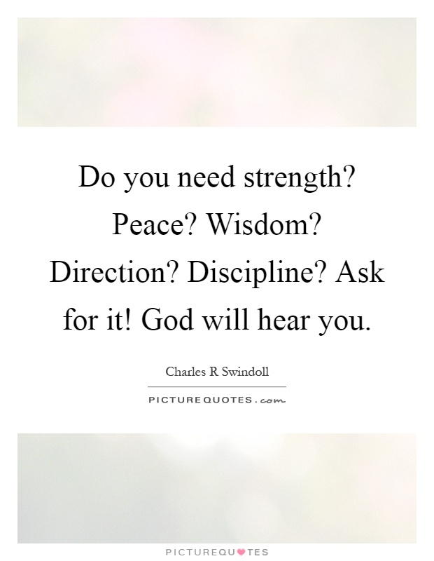 Do you need strength? Peace? Wisdom? Direction? Discipline? Ask for it! God will hear you Picture Quote #1