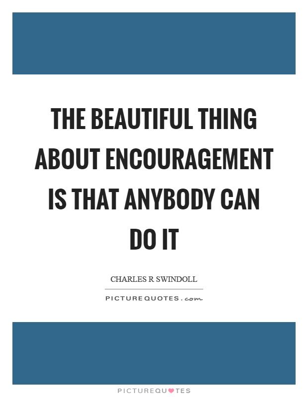 The beautiful thing about encouragement is that anybody can do it Picture Quote #1