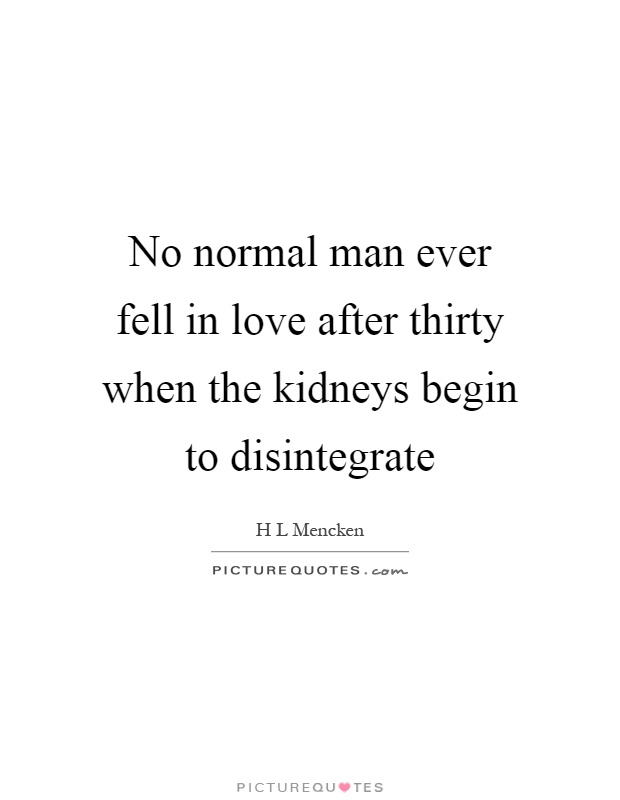 No normal man ever fell in love after thirty when the kidneys begin to disintegrate Picture Quote #1