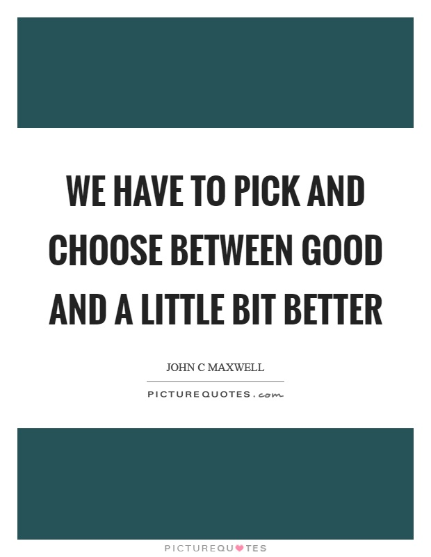 We have to pick and choose between good and a little bit better Picture Quote #1