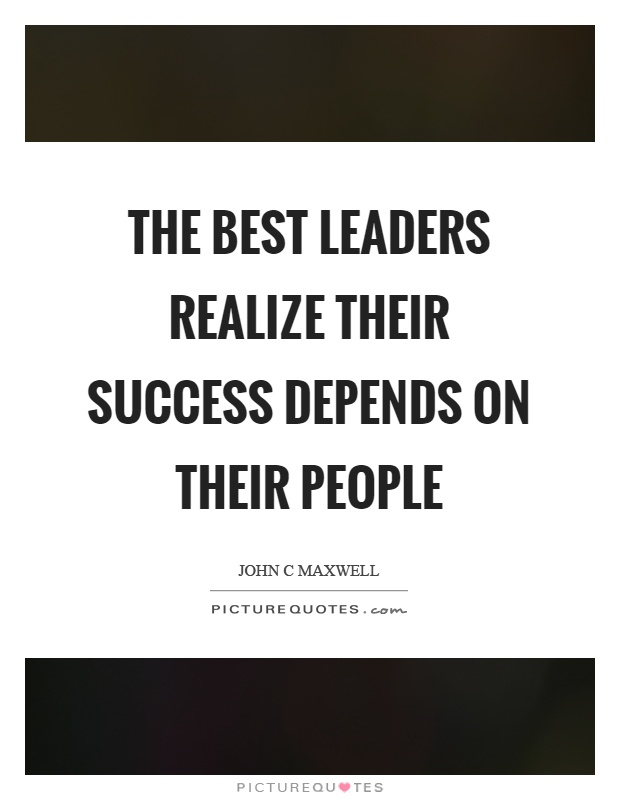 The best leaders realize their success depends on their people Picture Quote #1
