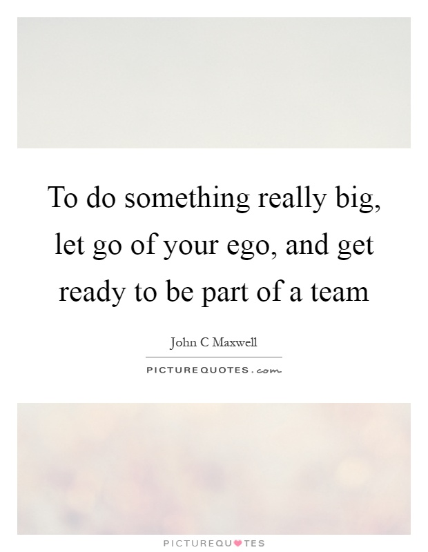To do something really big, let go of your ego, and get ready to be part of a team Picture Quote #1