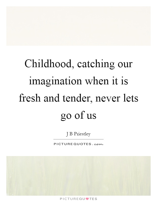 Childhood, catching our imagination when it is fresh and tender, never lets go of us Picture Quote #1