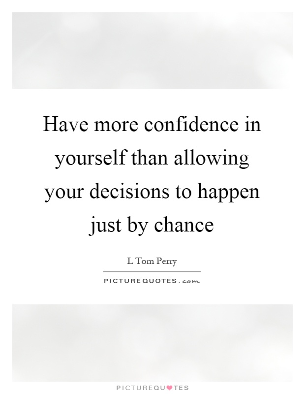 Have more confidence in yourself than allowing your decisions to happen just by chance Picture Quote #1