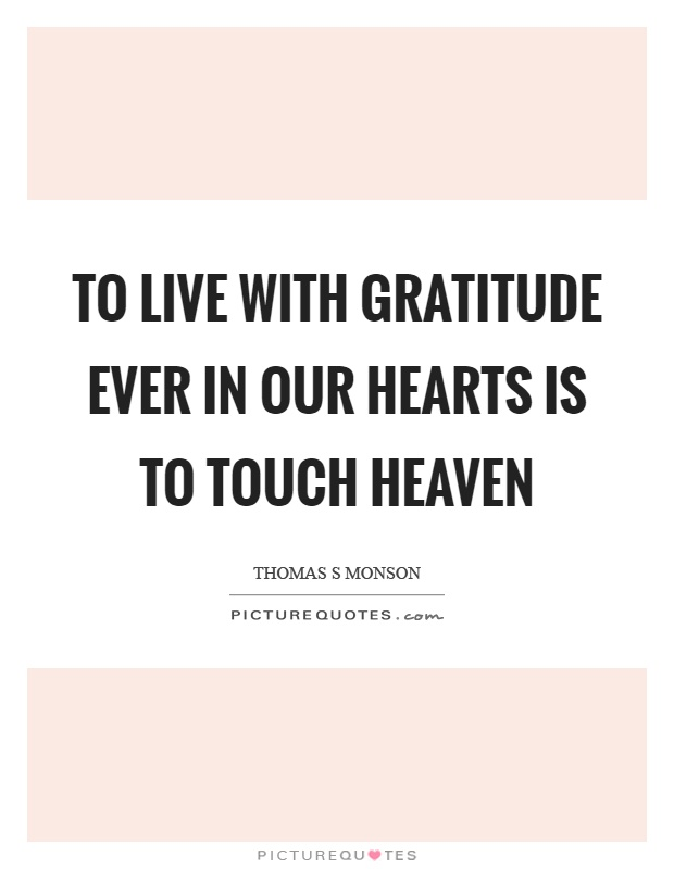 To live with gratitude ever in our hearts is to touch heaven Picture Quote #1