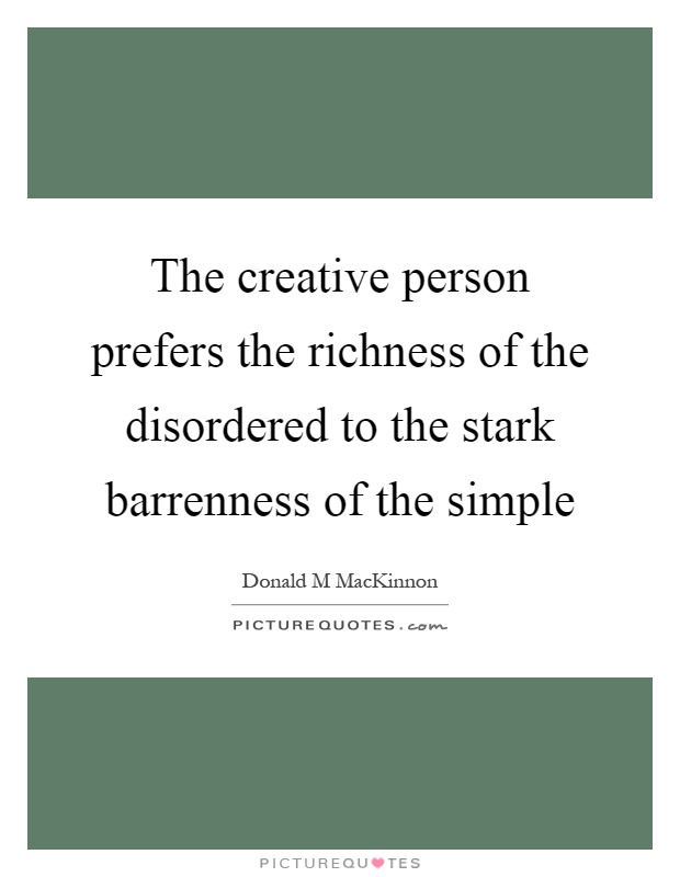 The creative person prefers the richness of the disordered to the stark barrenness of the simple Picture Quote #1