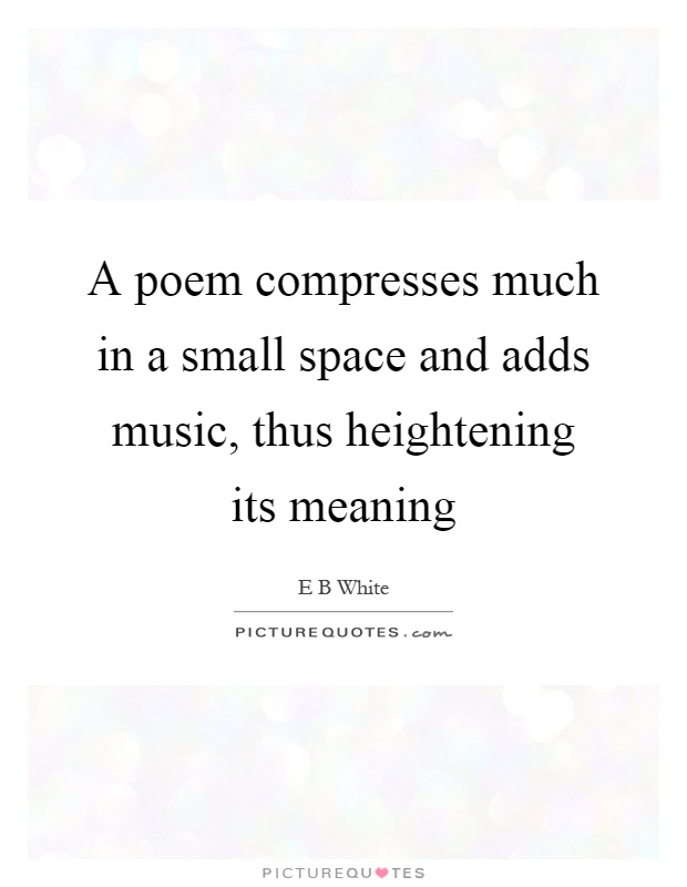 A poem compresses much in a small space and adds music, thus ...