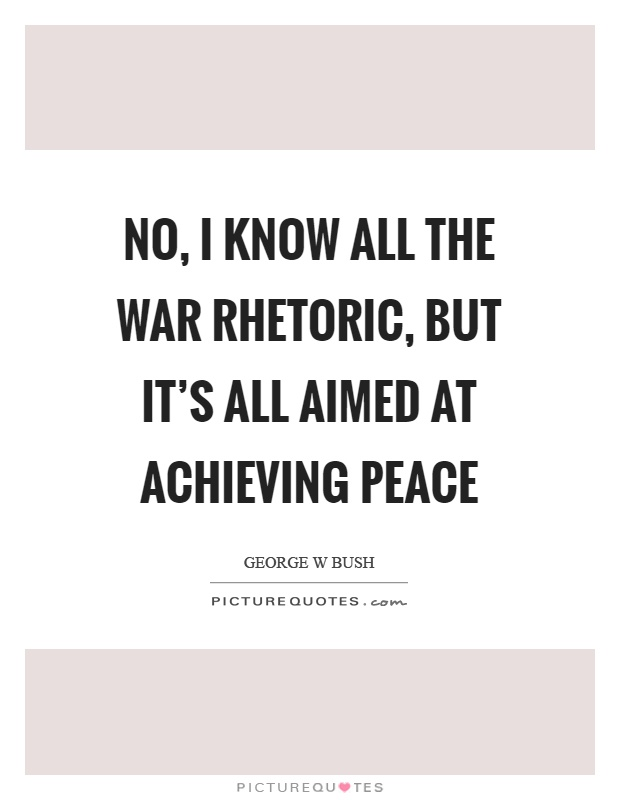 No, I know all the war rhetoric, but it's all aimed at achieving peace Picture Quote #1