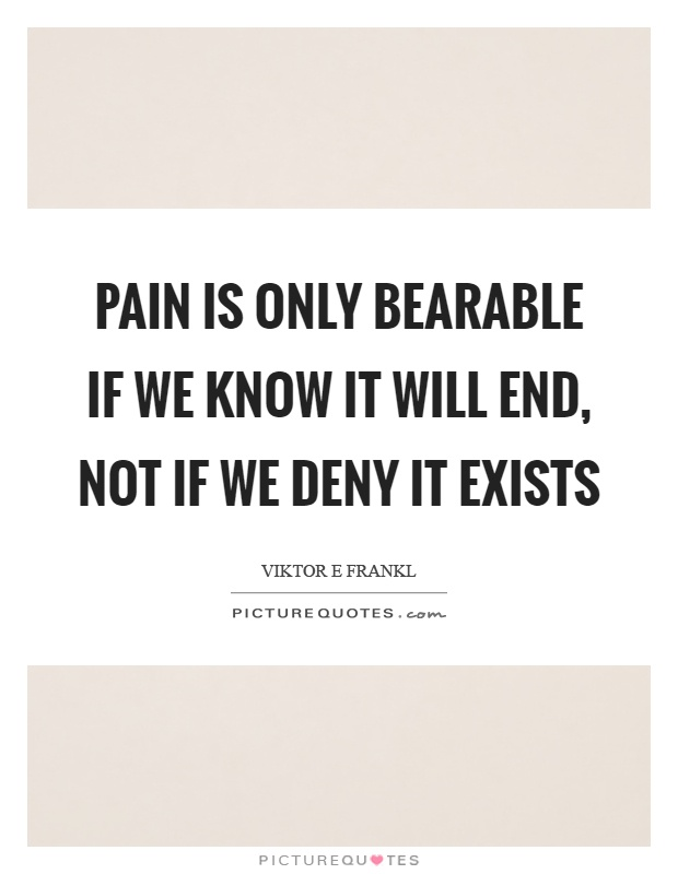 Pain is only bearable if we know it will end, not if we deny it exists Picture Quote #1
