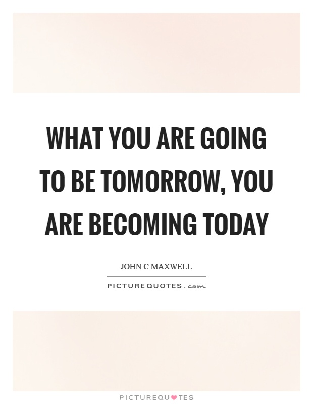 What You Are Going To Be Tomorrow You Are Becoming Today Picture Quotes