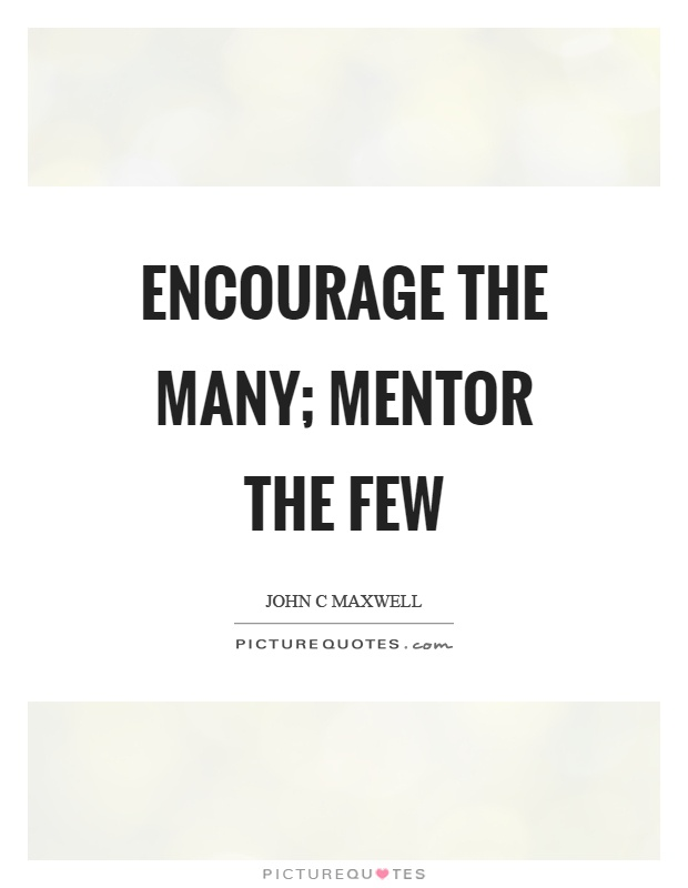 Encourage the many; mentor the few Picture Quote #1