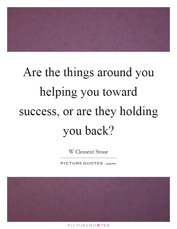Are the things around you helping you toward success, or are they holding you back? Picture Quote #1