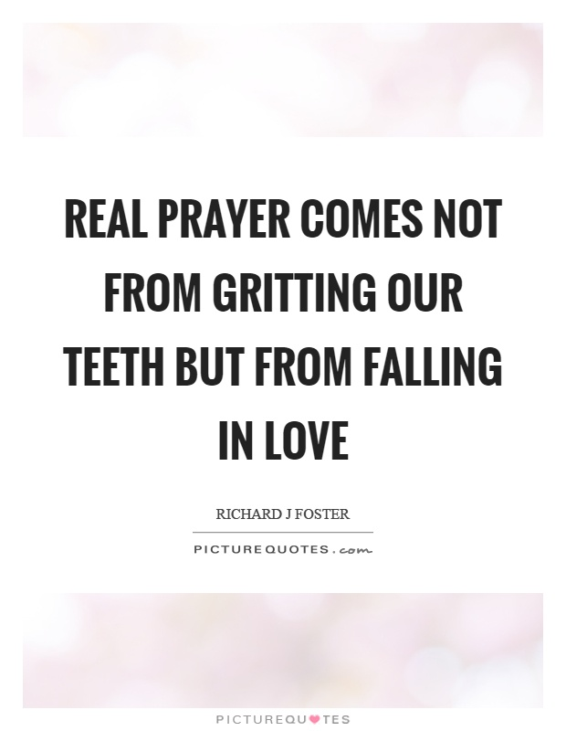Real prayer comes not from gritting our teeth but from falling in love Picture Quote #1