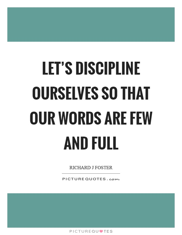 Let's discipline ourselves so that our words are few and full Picture Quote #1