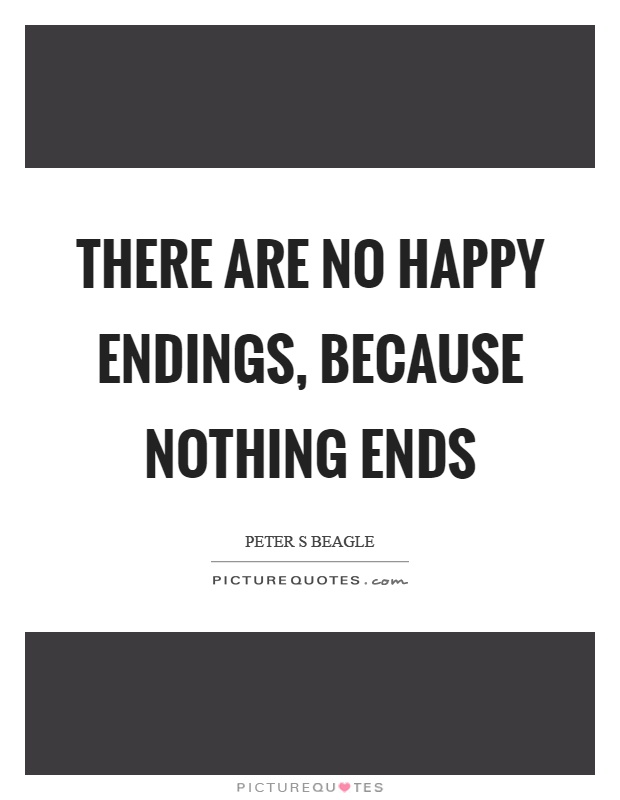 There are no happy endings, because nothing ends Picture Quote #1