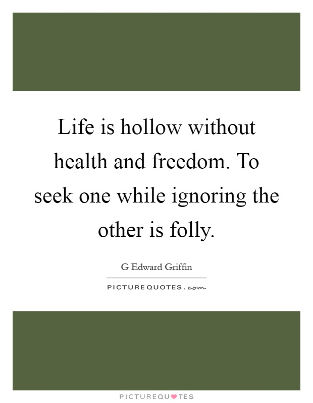 Life Without Freedom Quotes: Life Is Hollow Without Health And Freedom. To Seek One