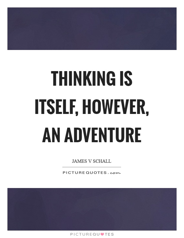 Thinking is itself, however, an adventure Picture Quote #1