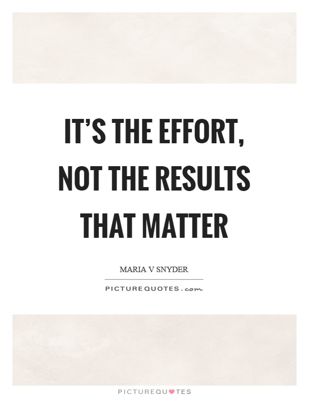 It's the effort, not the results that matter Picture Quote #1