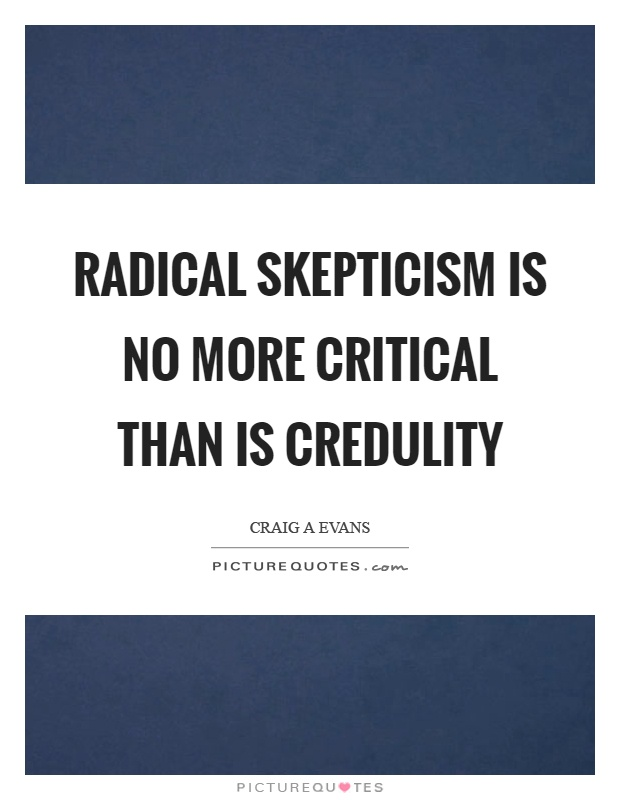 Radical skepticism is no more critical than is credulity Picture Quote #1