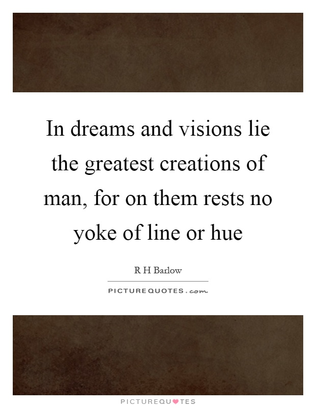 In dreams and visions lie the greatest creations of man, for on them rests no yoke of line or hue Picture Quote #1