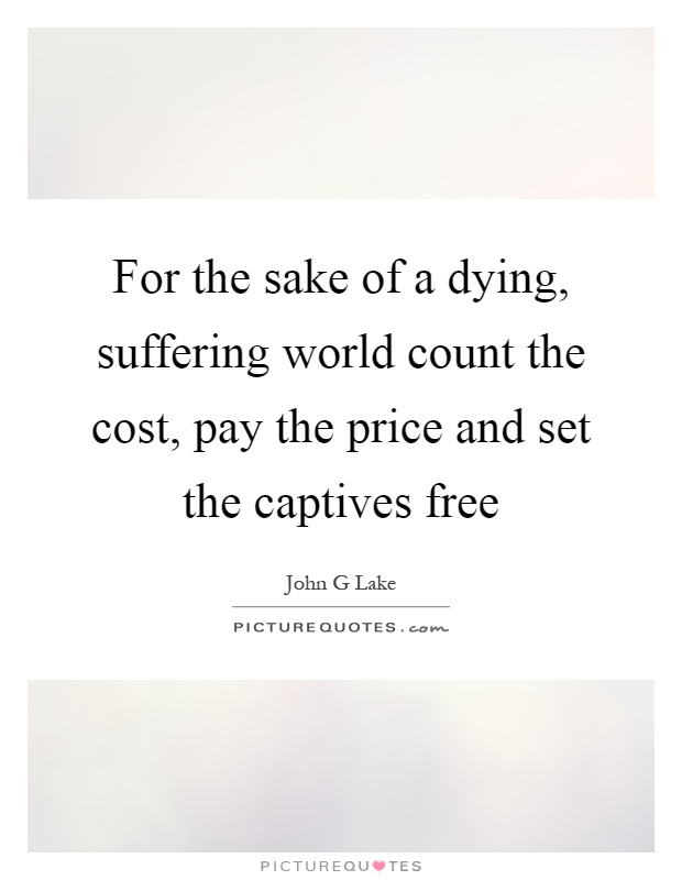 For the sake of a dying, suffering world count the cost, pay the price and set the captives free Picture Quote #1