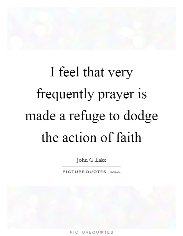 I feel that very frequently prayer is made a refuge to dodge the action of faith Picture Quote #1