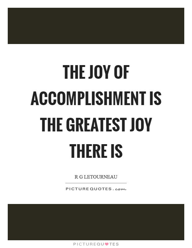 The joy of accomplishment is the greatest joy there is Picture Quote #1