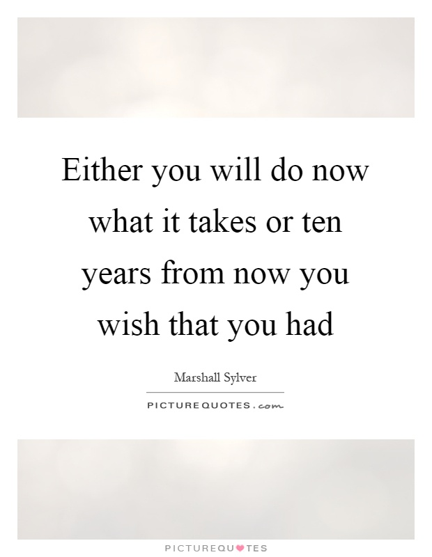 Either you will do now what it takes or ten years from now you wish that you had Picture Quote #1