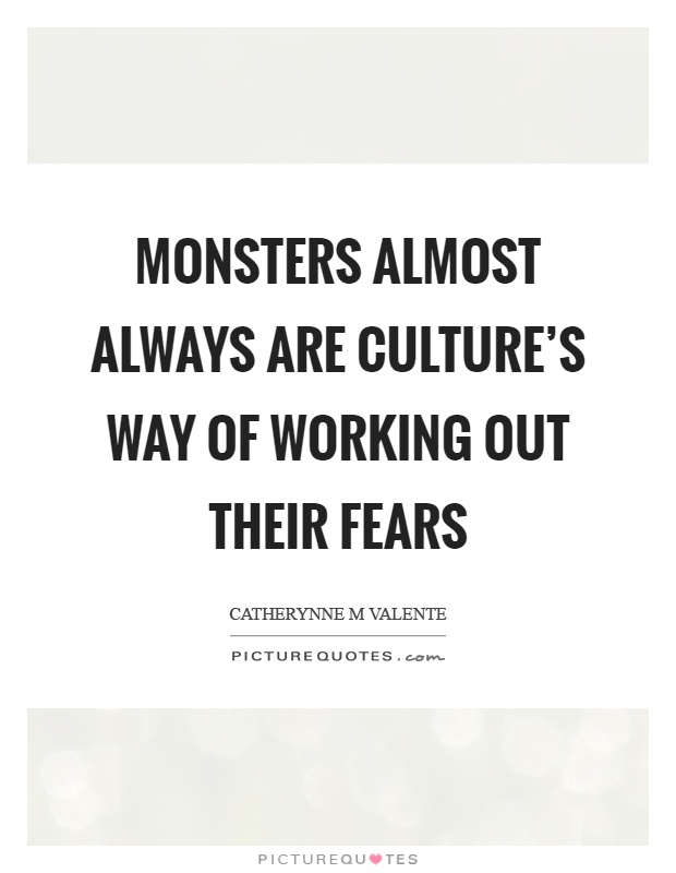 Monsters almost always are culture's way of working out their fears Picture Quote #1