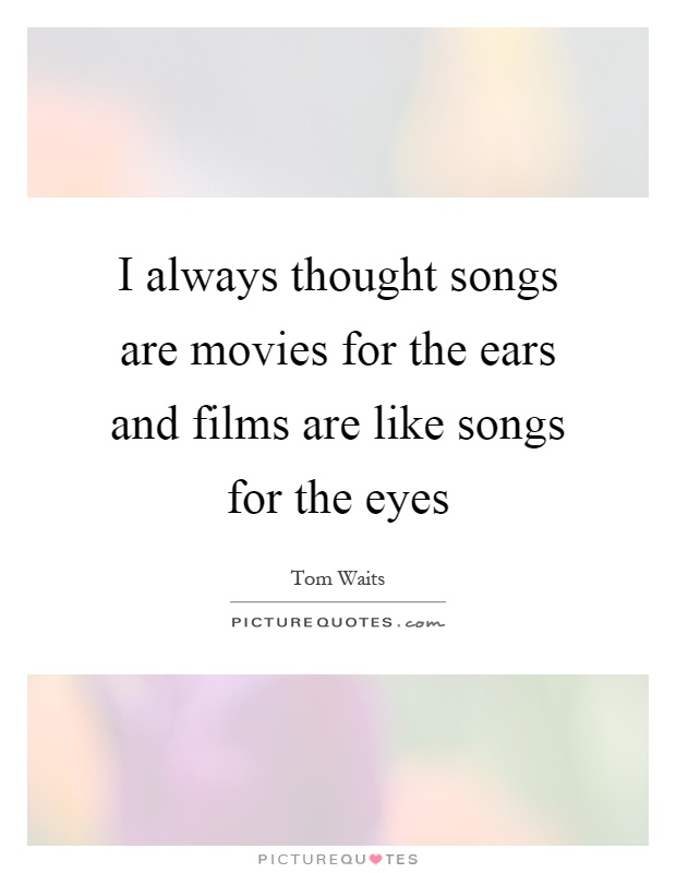 I always thought songs are movies for the ears and films are like songs for the eyes Picture Quote #1