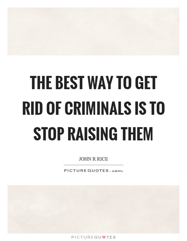 The best way to get rid of criminals is to stop raising them Picture Quote #1