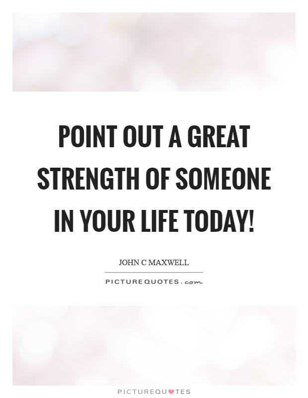 Point out a great strength of someone in your life today! Picture Quote #1